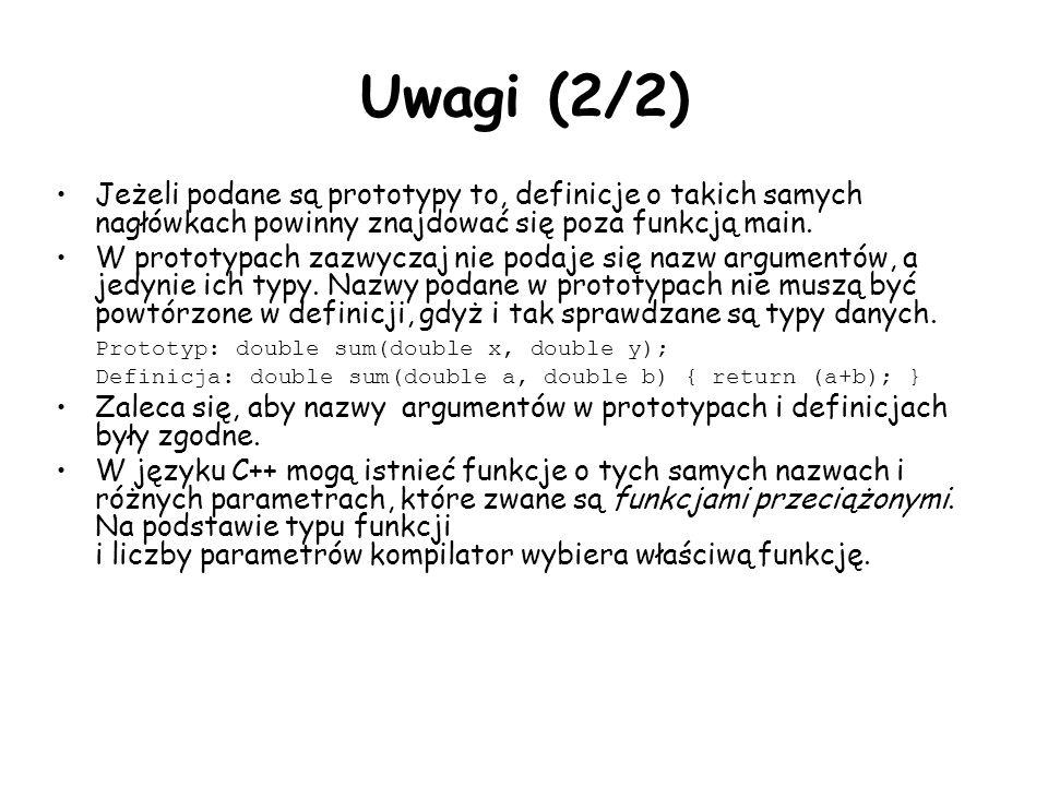 Uwagi (2/2) Jeżeli podane są prototypy to, definicje o takich samych nagłówkach powinny znajdować się poza funkcją main. W prototypach zazwyczaj nie p