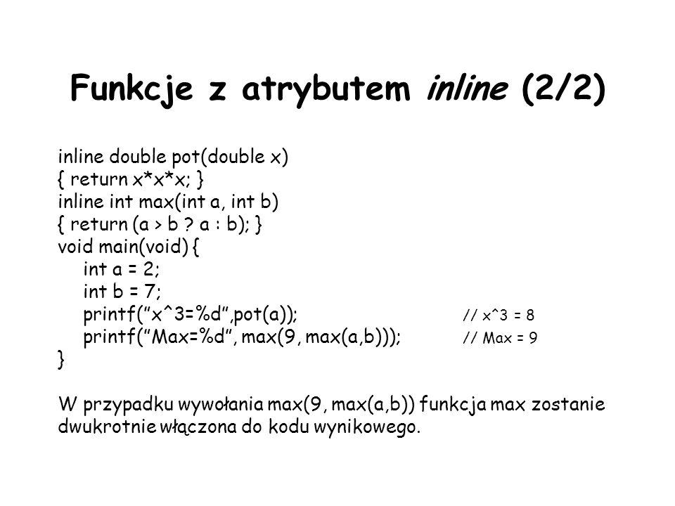 Funkcje z atrybutem inline (2/2) inline double pot(double x) { return x*x*x; } inline int max(int a, int b) { return (a > b ? a : b); } void main(void