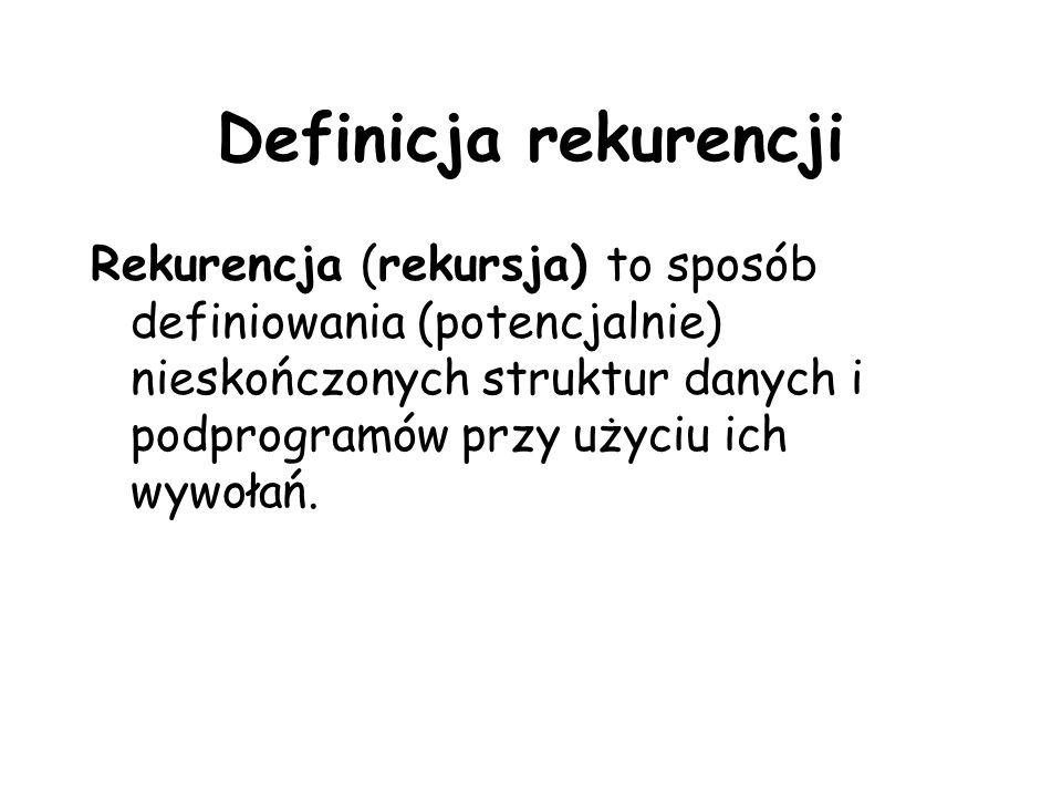 Definicja rekurencji Rekurencja (rekursja) to sposób definiowania (potencjalnie) nieskończonych struktur danych i podprogramów przy użyciu ich wywołań