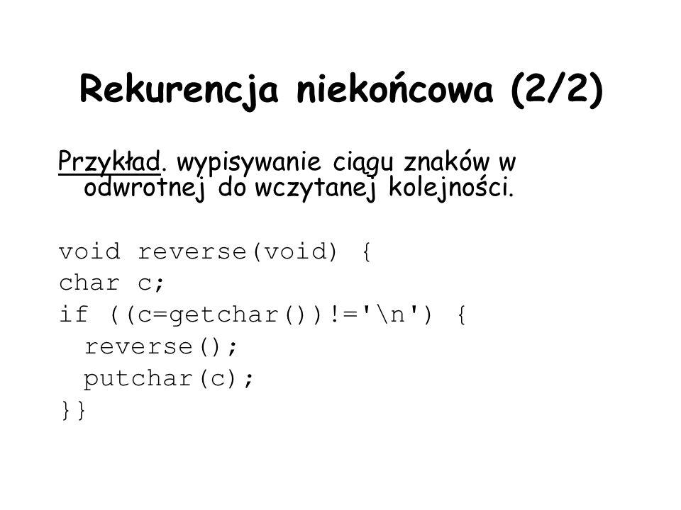 Rekurencja niekońcowa (2/2) Przykład. wypisywanie ciągu znaków w odwrotnej do wczytanej kolejności. void reverse(void) { char c; if ((c=getchar())!='\