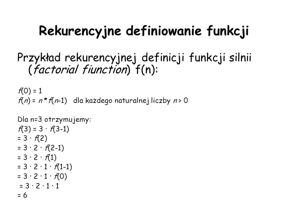 Rekurencyjne definiowanie funkcji Przykład rekurencyjnej definicji funkcji silnii (factorial fiunction) f(n): f(0) = 1 f(n) = n *f(n-1) dla każdego naturalnej liczby n > 0 Dla n=3 otrzymujemy: f(3) = 3 · f(3-1) = 3 · f(2) = 3 · 2 · f(2-1) = 3 · 2 · f(1) = 3 · 2 · 1 · f(1-1) = 3 · 2 · 1 · f(0) = 3 · 2 · 1 · 1 = 6