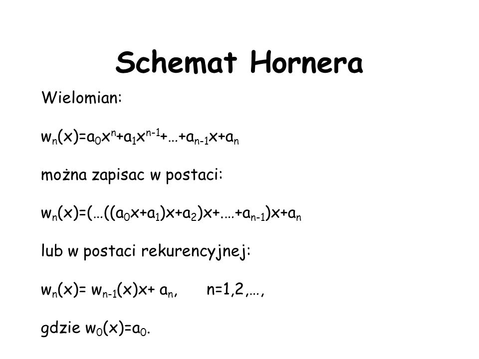Schemat Hornera Wielomian: w n (x)=a 0 x n +a 1 x n-1 +…+a n-1 x+a n można zapisac w postaci: w n (x)=(…((a 0 x+a 1 )x+a 2 )x+.…+a n-1 )x+a n lub w postaci rekurencyjnej: w n (x)= w n-1 (x)x+ a n, n=1,2,…, gdzie w 0 (x)=a 0.