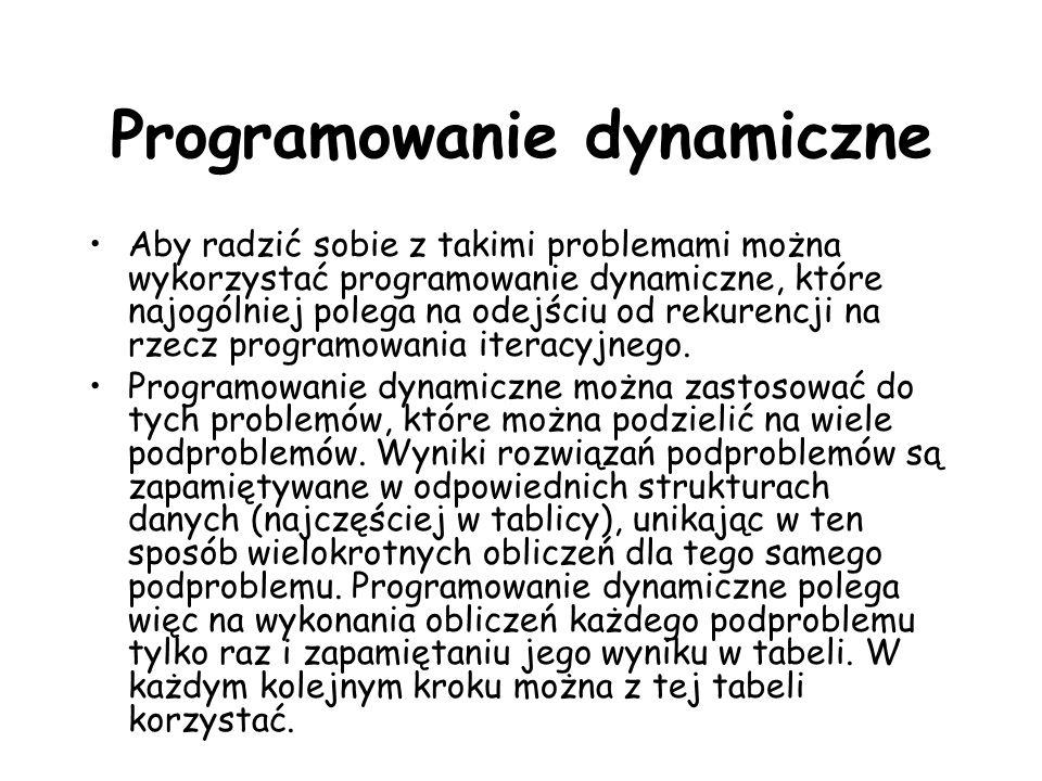 Programowanie dynamiczne Aby radzić sobie z takimi problemami można wykorzystać programowanie dynamiczne, które najogólniej polega na odejściu od rekurencji na rzecz programowania iteracyjnego.