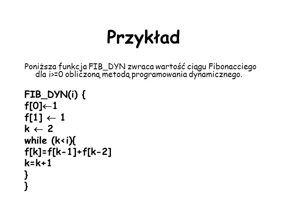 Przykład Poniższa funkcja FIB_DYN zwraca wartość ciągu Fibonacciego dla i>=0 obliczoną metodą programowania dynamicznego. FIB_DYN(i) { f[0] 1 f[1] 1 k