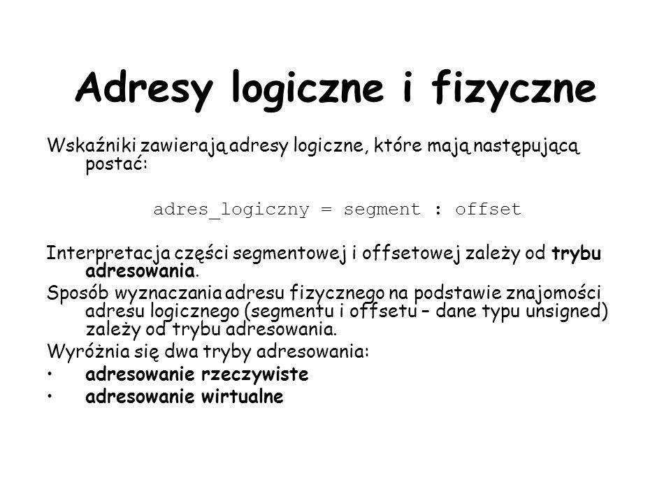 Adresy logiczne i fizyczne Wskaźniki zawierają adresy logiczne, które mają następującą postać: adres_logiczny = segment : offset Interpretacja części segmentowej i offsetowej zależy od trybu adresowania.