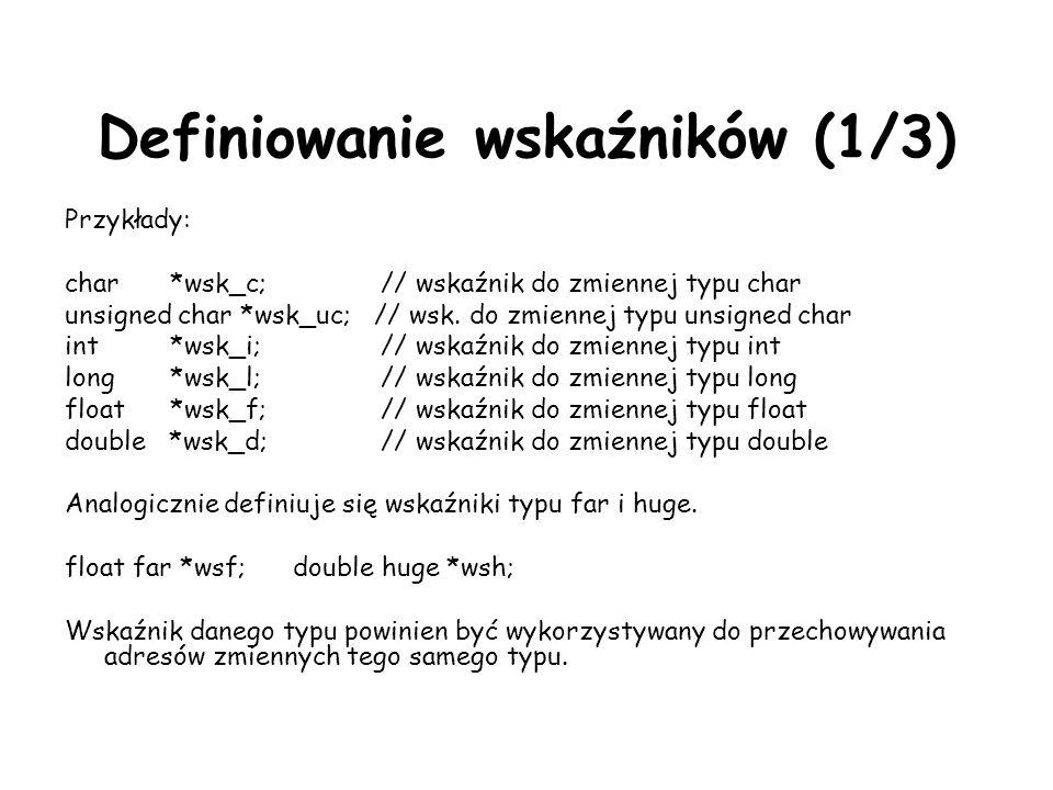 Definiowanie wskaźników (1/3) Przykłady: char*wsk_c;// wskaźnik do zmiennej typu char unsigned char *wsk_uc; // wsk.