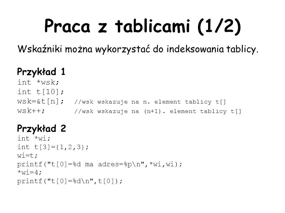 Praca z tablicami (1/2) Wskaźniki można wykorzystać do indeksowania tablicy. Przykład 1 int *wsk; int t[10]; wsk=&t[n]; //wsk wskazuje na n. element t