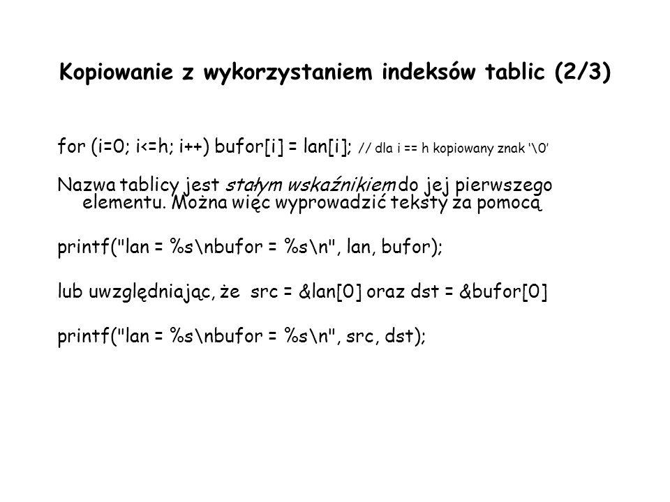 Kopiowanie z wykorzystaniem indeksów tablic (2/3) for (i=0; i<=h; i++) bufor[i] = lan[i]; // dla i == h kopiowany znak \0 Nazwa tablicy jest stałym wskaźnikiem do jej pierwszego elementu.
