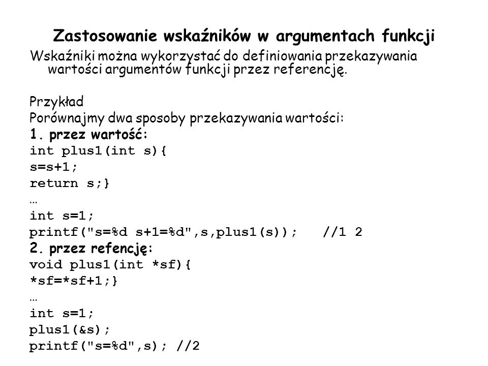Zastosowanie wskaźników w argumentach funkcji Wskaźniki można wykorzystać do definiowania przekazywania wartości argumentów funkcji przez referencję.