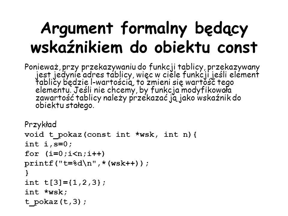 Argument formalny będący wskaźnikiem do obiektu const Ponieważ, przy przekazywaniu do funkcji tablicy, przekazywany jest jedynie adres tablicy, więc w ciele funkcji jeśli element tablicy będzie l-wartością, to zmieni się wartość tego elementu.