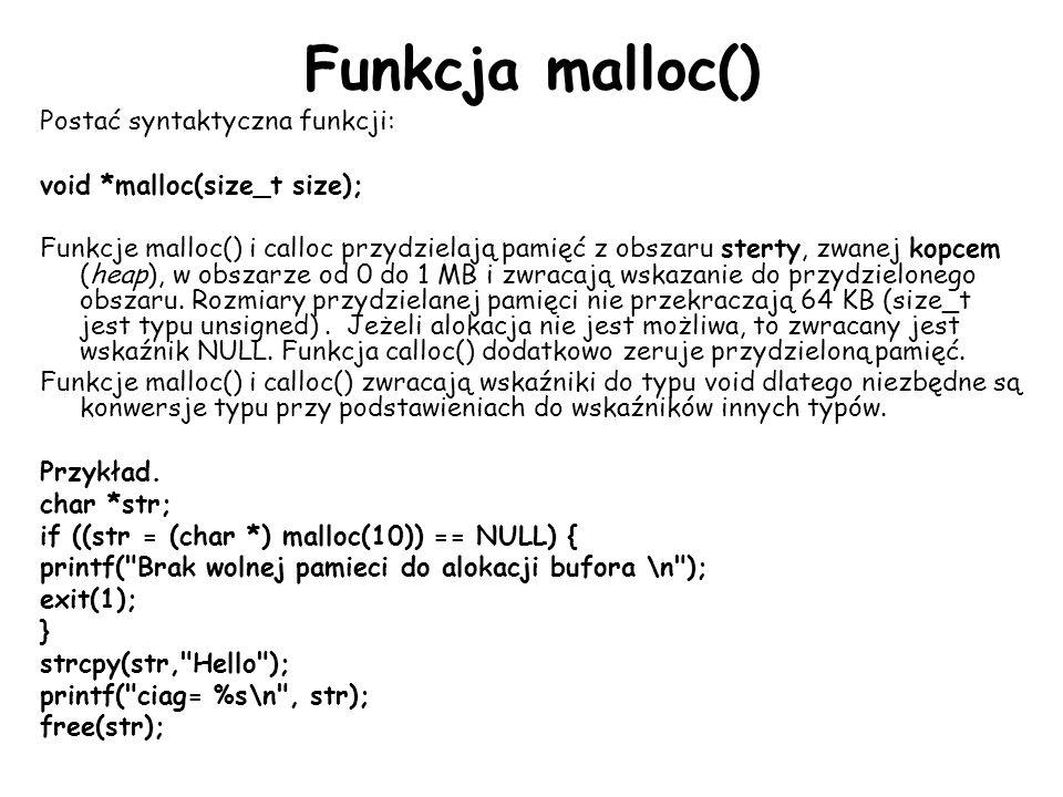 Funkcja malloc() Postać syntaktyczna funkcji: void *malloc(size_t size); Funkcje malloc() i calloc przydzielają pamięć z obszaru sterty, zwanej kopcem (heap), w obszarze od 0 do 1 MB i zwracają wskazanie do przydzielonego obszaru.