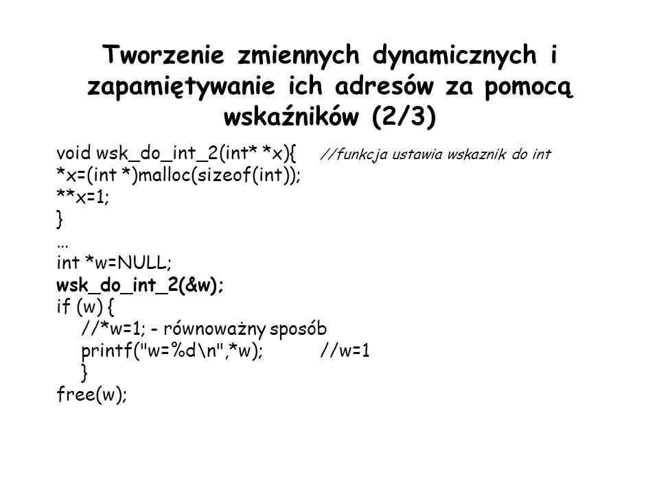 Tworzenie zmiennych dynamicznych i zapamiętywanie ich adresów za pomocą wskaźników (2/3) void wsk_do_int_2(int* *x){ //funkcja ustawia wskaznik do int *x=(int *)malloc(sizeof(int)); **x=1; } … int *w=NULL; wsk_do_int_2(&w); if (w) { //*w=1; - równoważny sposób printf( w=%d\n ,*w);//w=1 } free(w);