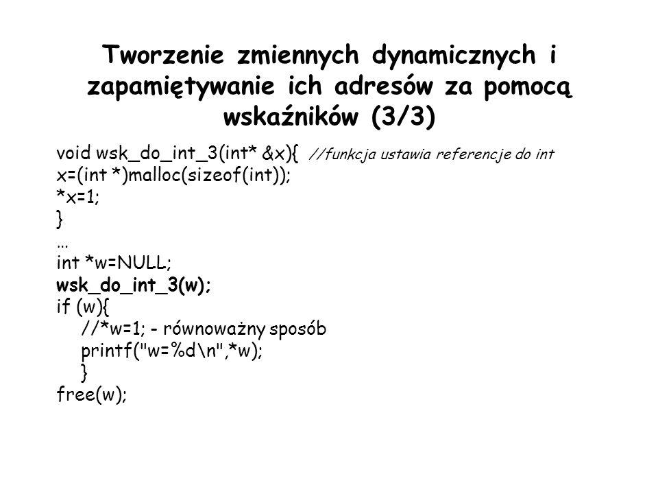 Tworzenie zmiennych dynamicznych i zapamiętywanie ich adresów za pomocą wskaźników (3/3) void wsk_do_int_3(int* &x){ //funkcja ustawia referencje do int x=(int *)malloc(sizeof(int)); *x=1; } … int *w=NULL; wsk_do_int_3(w); if (w){ //*w=1; - równoważny sposób printf( w=%d\n ,*w); } free(w);