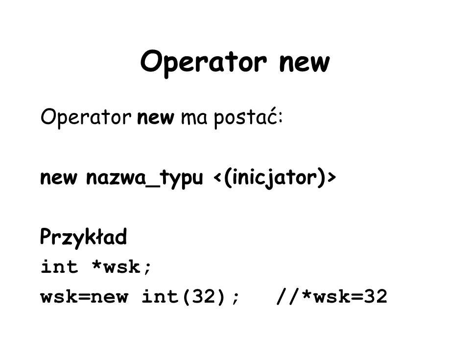 Operator new Operator new ma postać: new nazwa_typu Przykład int *wsk; wsk=new int(32);//*wsk=32