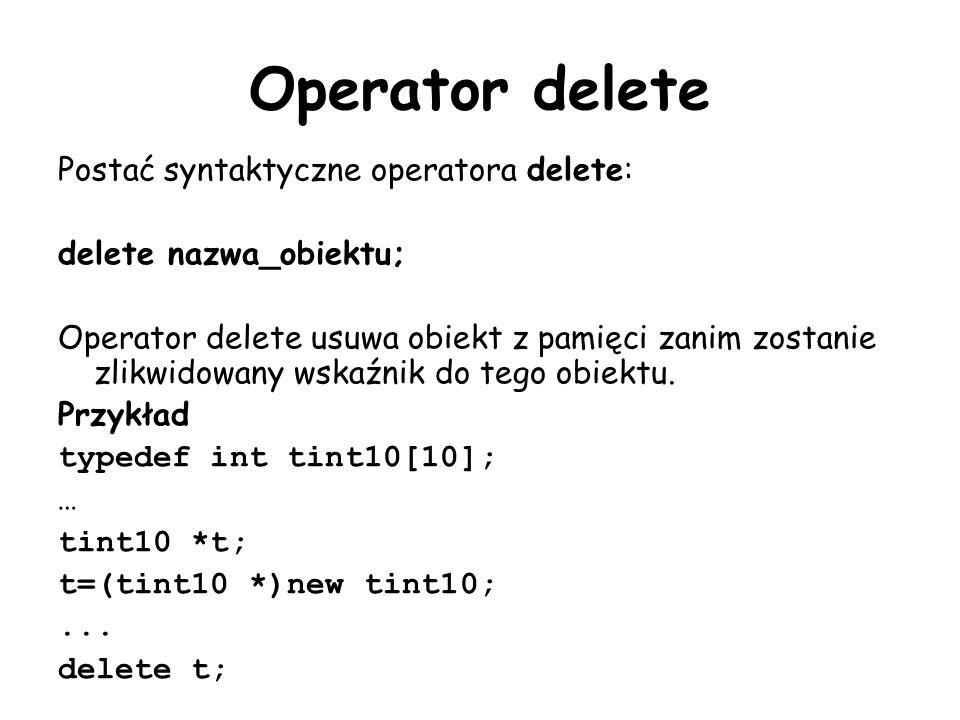 Operator delete Postać syntaktyczne operatora delete: delete nazwa_obiektu; Operator delete usuwa obiekt z pamięci zanim zostanie zlikwidowany wskaźnik do tego obiektu.