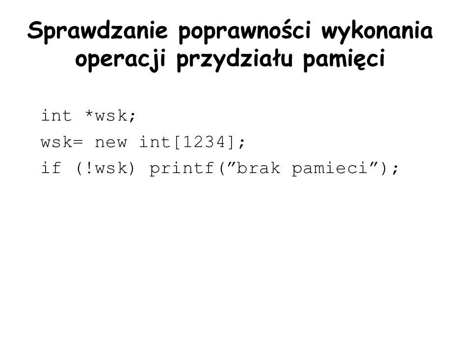 Sprawdzanie poprawności wykonania operacji przydziału pamięci int *wsk; wsk= new int[1234]; if (!wsk) printf(brak pamieci);