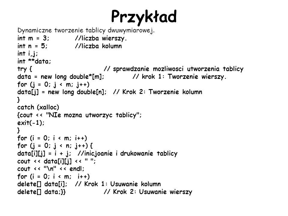 Przykład Dynamiczne tworzenie tablicy dwuwymiarowej. int m = 3;//liczba wierszy. int n = 5;//liczba kolumn int i,j; int **data; try {// sprawdzanie mo