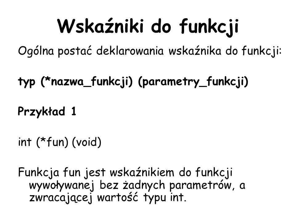 Wskaźniki do funkcji Ogólna postać deklarowania wskaźnika do funkcji: typ (*nazwa_funkcji) (parametry_funkcji) Przykład 1 int (*fun) (void) Funkcja fun jest wskaźnikiem do funkcji wywoływanej bez żadnych parametrów, a zwracającej wartość typu int.