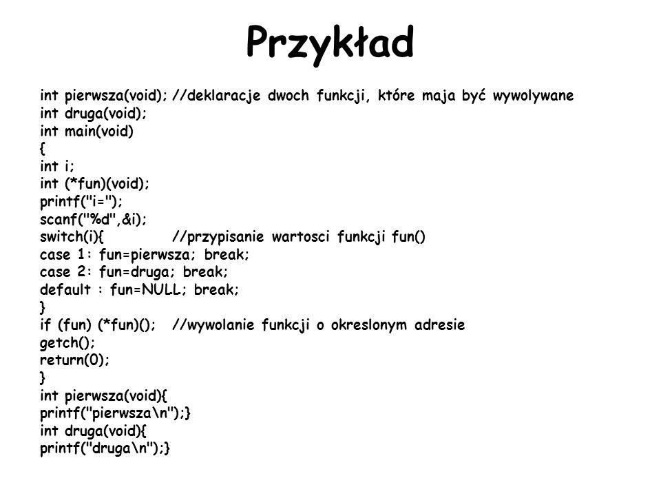 Przykład int pierwsza(void);//deklaracje dwoch funkcji, które maja być wywolywane int druga(void); int main(void) { int i; int (*fun)(void); printf( i= ); scanf( %d ,&i); switch(i){//przypisanie wartosci funkcji fun() case 1: fun=pierwsza; break; case 2: fun=druga; break; default : fun=NULL; break; } if (fun) (*fun)();//wywolanie funkcji o okreslonym adresie getch(); return(0); } int pierwsza(void){ printf( pierwsza\n );} int druga(void){ printf( druga\n );}