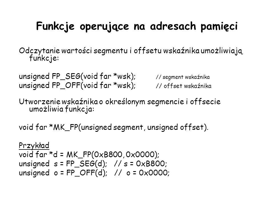 Funkcje operujące na adresach pamięci Odczytanie wartości segmentu i offsetu wskaźnika umożliwiają funkcje: unsigned FP_SEG(void far *wsk); // segment wskaźnika unsigned FP_OFF(void far *wsk); // offset wskaźnika Utworzenie wskaźnika o określonym segmencie i offsecie umożliwia funkcja: void far *MK_FP(unsigned segment, unsigned offset).