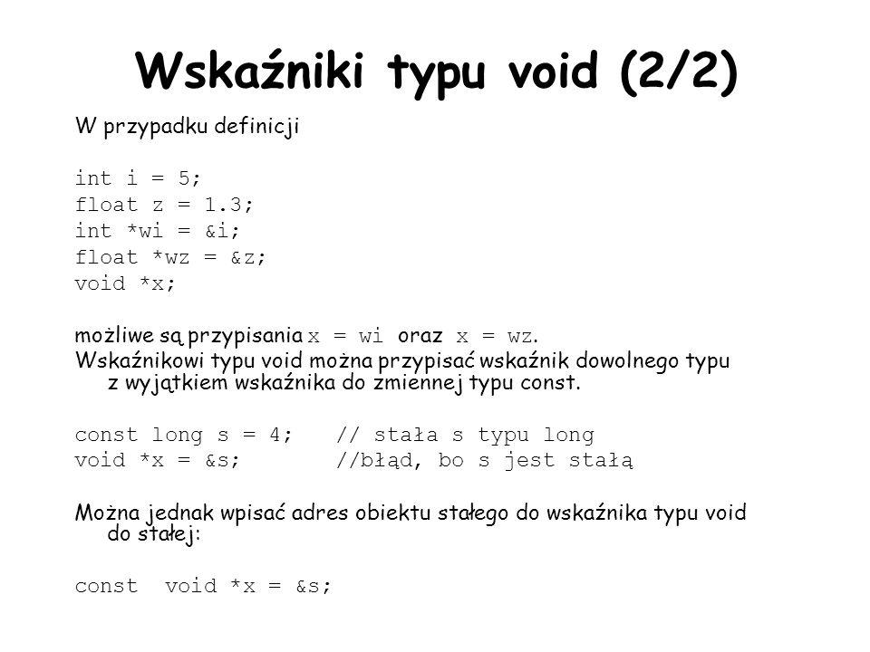 Wskaźniki typu void (2/2) W przypadku definicji int i = 5; float z = 1.3; int *wi = &i; float *wz = &z; void *x; możliwe są przypisania x = wi oraz x = wz.
