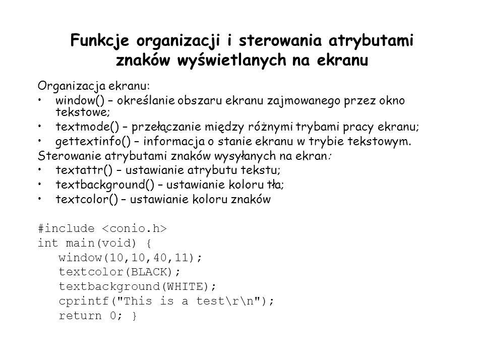 Funkcje organizacji i sterowania atrybutami znaków wyświetlanych na ekranu Organizacja ekranu: window() – określanie obszaru ekranu zajmowanego przez okno tekstowe; textmode() – przełączanie między różnymi trybami pracy ekranu; gettextinfo() – informacja o stanie ekranu w trybie tekstowym.