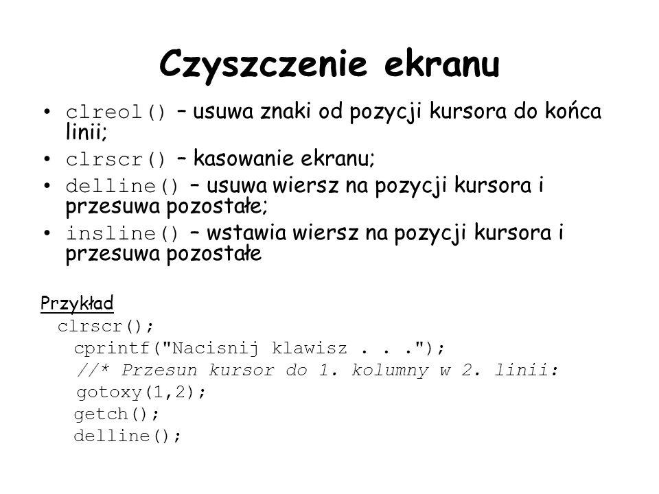 Czyszczenie ekranu clreol() – usuwa znaki od pozycji kursora do końca linii; clrscr() – kasowanie ekranu; delline() – usuwa wiersz na pozycji kursora i przesuwa pozostałe; insline() – wstawia wiersz na pozycji kursora i przesuwa pozostałe Przykład clrscr(); cprintf( Nacisnij klawisz... ); //* Przesun kursor do 1.