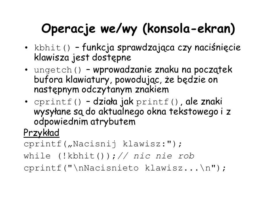 Operacje we/wy (konsola-ekran) kbhit() – funkcja sprawdzająca czy naciśnięcie klawisza jest dostępne ungetch() – wprowadzanie znaku na początek bufora klawiatury, powodując, że będzie on następnym odczytanym znakiem cprintf() – działa jak printf(), ale znaki wysyłane są do aktualnego okna tekstowego i z odpowiednim atrybutem Przykład cprintf(Nacisnij klawisz: ); while (!kbhit());// nic nie rob cprintf( \nNacisnieto klawisz...\n );