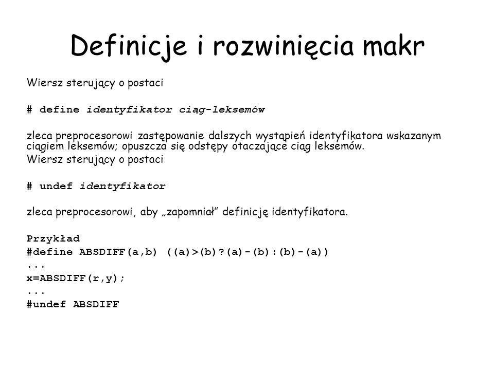 Definicje i rozwinięcia makr Wiersz sterujący o postaci # define identyfikator ciąg-leksemów zleca preprocesorowi zastępowanie dalszych wystąpień identyfikatora wskazanym ciągiem leksemów; opuszcza się odstępy otaczające ciąg leksemów.