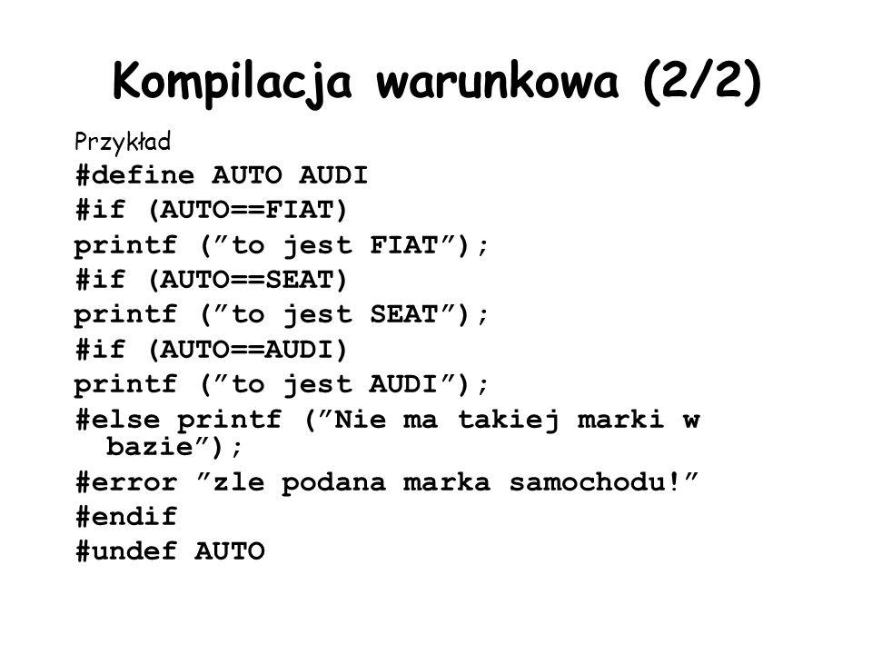 Kompilacja warunkowa (2/2) Przykład #define AUTO AUDI #if (AUTO==FIAT) printf (to jest FIAT); #if (AUTO==SEAT) printf (to jest SEAT); #if (AUTO==AUDI) printf (to jest AUDI); #else printf (Nie ma takiej marki w bazie); #error zle podana marka samochodu.