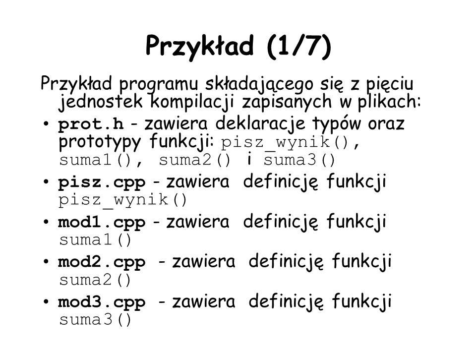 Przykład (1/7) Przykład programu składającego się z pięciu jednostek kompilacji zapisanych w plikach: prot.h - zawiera deklaracje typów oraz prototypy funkcji: pisz_wynik(), suma1(), suma2() i suma3() pisz.cpp - zawiera definicję funkcji pisz_wynik() mod1.cpp - zawiera definicję funkcji suma1() mod2.cpp - zawiera definicję funkcji suma2() mod3.cpp - zawiera definicję funkcji suma3()