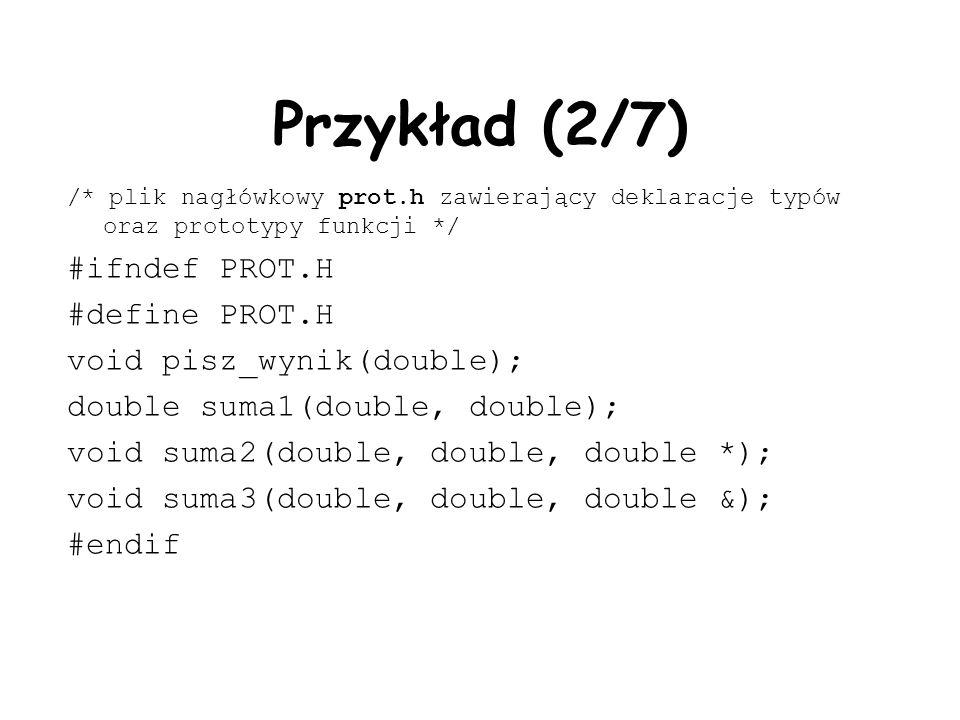 Przykład (2/7) /* plik nagłówkowy prot.h zawierający deklaracje typów oraz prototypy funkcji */ #ifndef PROT.H #define PROT.H void pisz_wynik(double); double suma1(double, double); void suma2(double, double, double *); void suma3(double, double, double &); #endif