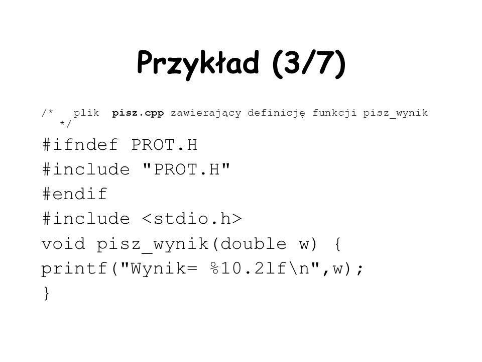 Przykład (3/7) /* plik pisz.cpp zawierający definicję funkcji pisz_wynik */ #ifndef PROT.H #include PROT.H #endif #include void pisz_wynik(double w) { printf( Wynik= %10.2lf\n ,w); }