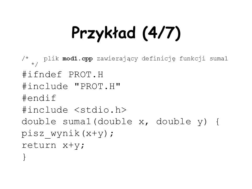 Przykład (4/7) /* plik mod1.cpp zawierający definicję funkcji suma1 */ #ifndef PROT.H #include PROT.H #endif #include double suma1(double x, double y) { pisz_wynik(x+y); return x+y; }