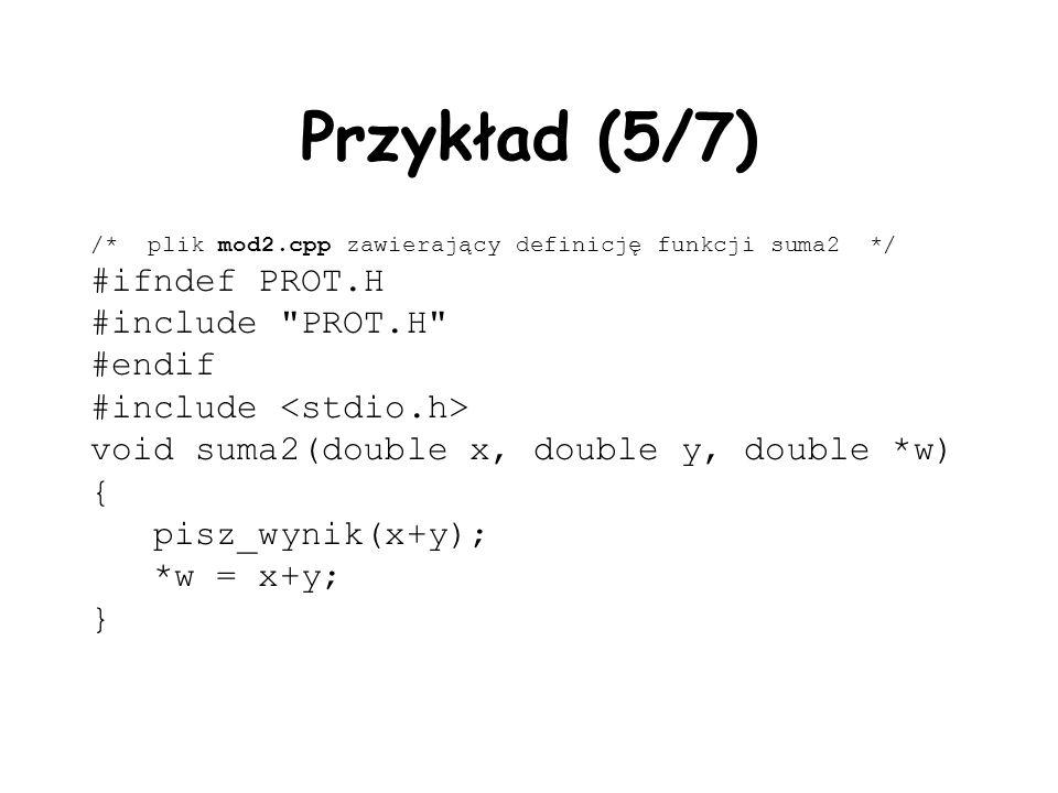 Przykład (5/7) /* plik mod2.cpp zawierający definicję funkcji suma2 */ #ifndef PROT.H #include PROT.H #endif #include void suma2(double x, double y, double *w) { pisz_wynik(x+y); *w = x+y; }