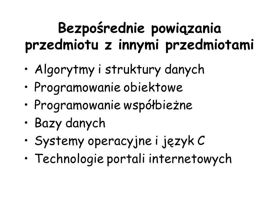 Bezpośrednie powiązania przedmiotu z innymi przedmiotami Algorytmy i struktury danych Programowanie obiektowe Programowanie współbieżne Bazy danych Systemy operacyjne i język C Technologie portali internetowych
