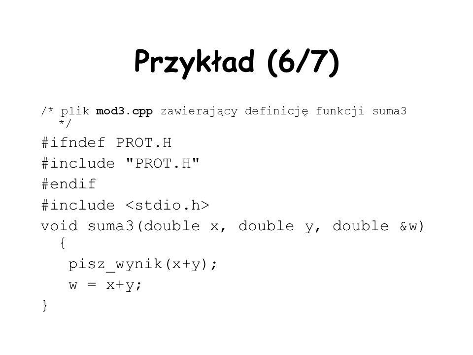 Przykład (6/7) /* plik mod3.cpp zawierający definicję funkcji suma3 */ #ifndef PROT.H #include PROT.H #endif #include void suma3(double x, double y, double &w) { pisz_wynik(x+y); w = x+y; }
