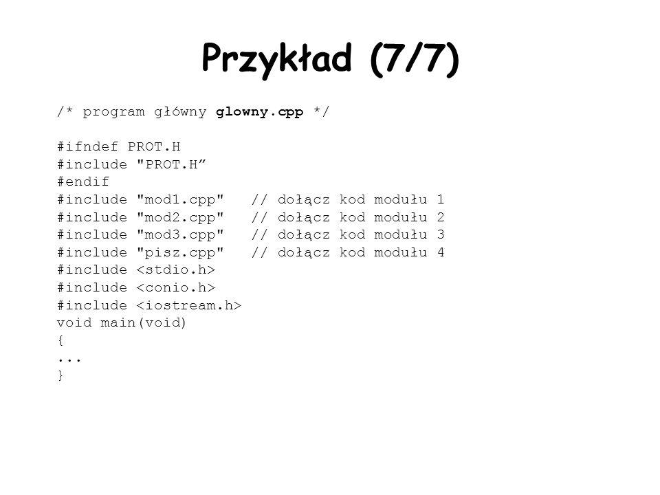 Przykład (7/7) /* program główny glowny.cpp */ #ifndef PROT.H #include PROT.H #endif #include mod1.cpp // dołącz kod modułu 1 #include mod2.cpp // dołącz kod modułu 2 #include mod3.cpp // dołącz kod modułu 3 #include pisz.cpp // dołącz kod modułu 4 #include void main(void) {...