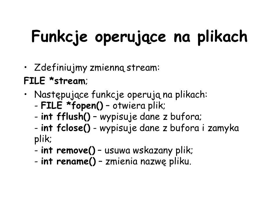 Funkcje operujące na plikach Zdefiniujmy zmienną stream: FILE *stream; Następujące funkcje operują na plikach: - FILE *fopen() – otwiera plik; - int fflush() – wypisuje dane z bufora; - int fclose() - wypisuje dane z bufora i zamyka plik; - int remove() – usuwa wskazany plik; - int rename() – zmienia nazwę pliku.