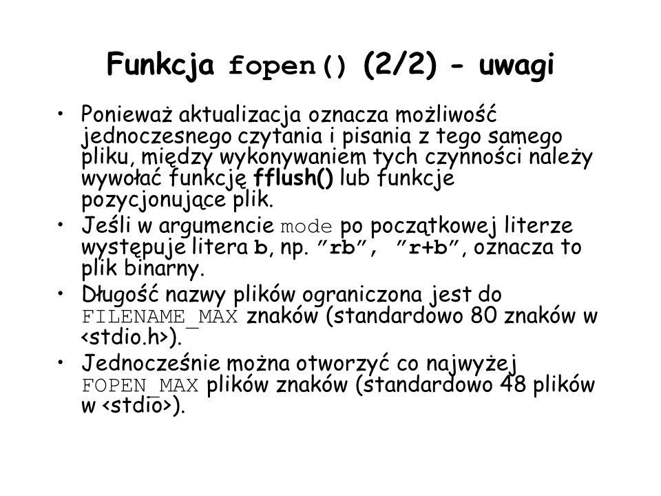 Funkcja fopen() (2/2) - uwagi Ponieważ aktualizacja oznacza możliwość jednoczesnego czytania i pisania z tego samego pliku, między wykonywaniem tych czynności należy wywołać funkcję fflush() lub funkcje pozycjonujące plik.