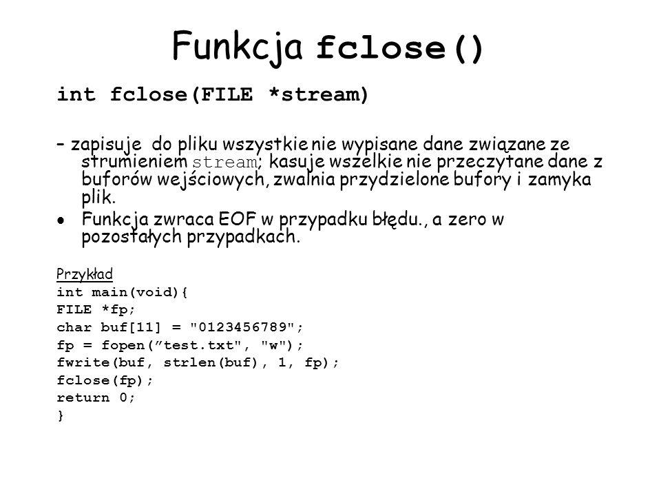 Funkcja fclose() int fclose(FILE *stream) – zapisuje do pliku wszystkie nie wypisane dane związane ze strumieniem stream ; kasuje wszelkie nie przeczytane dane z buforów wejściowych, zwalnia przydzielone bufory i zamyka plik.