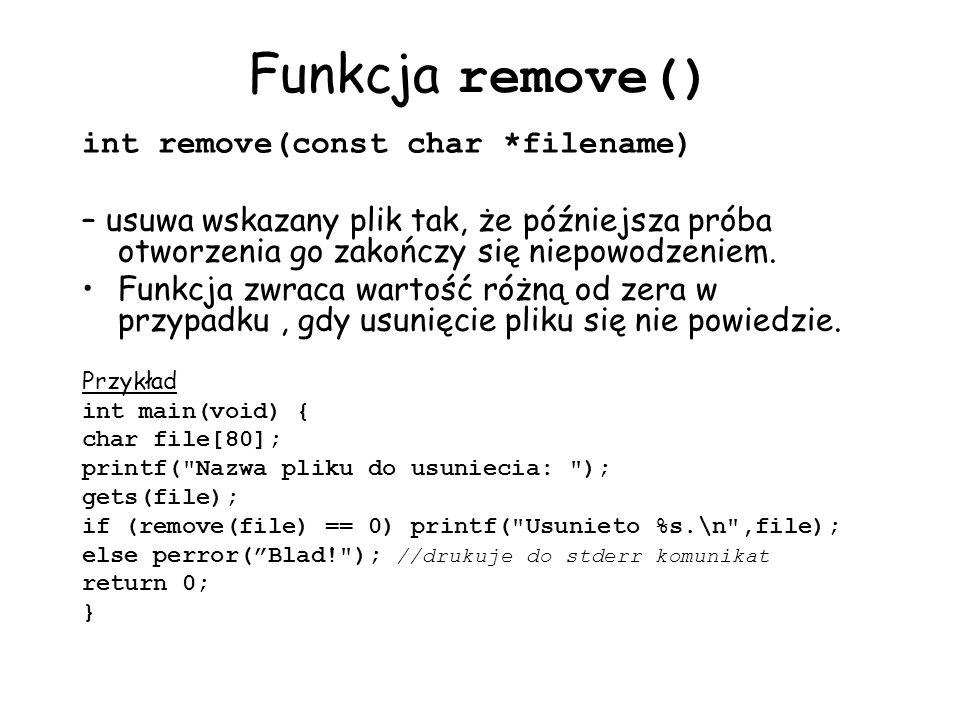 Funkcja remove() int remove(const char *filename) – usuwa wskazany plik tak, że późniejsza próba otworzenia go zakończy się niepowodzeniem. Funkcja zw