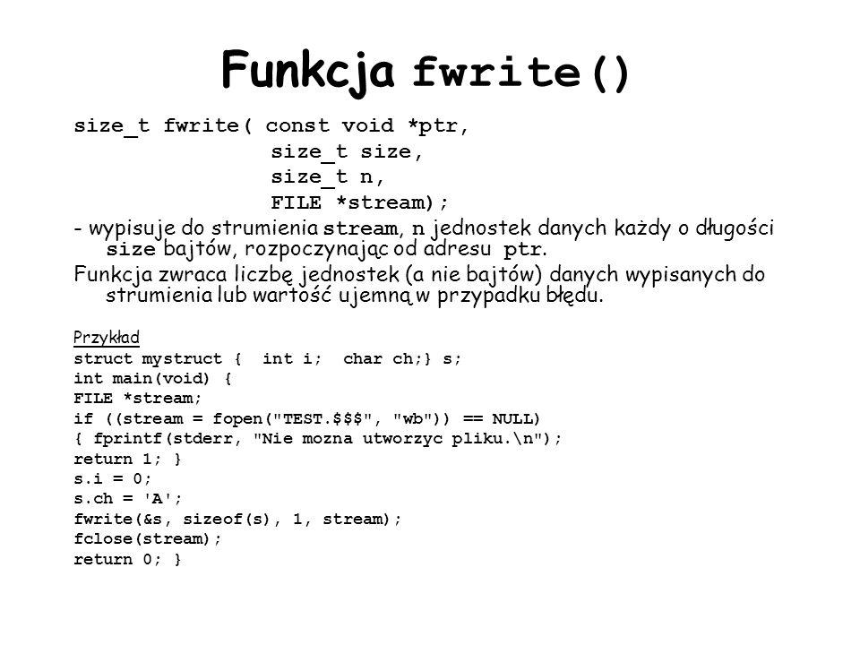 Funkcja fwrite() size_t fwrite( const void *ptr, size_t size, size_t n, FILE *stream); - wypisuje do strumienia stream, n jednostek danych każdy o długości size bajtów, rozpoczynając od adresu ptr.