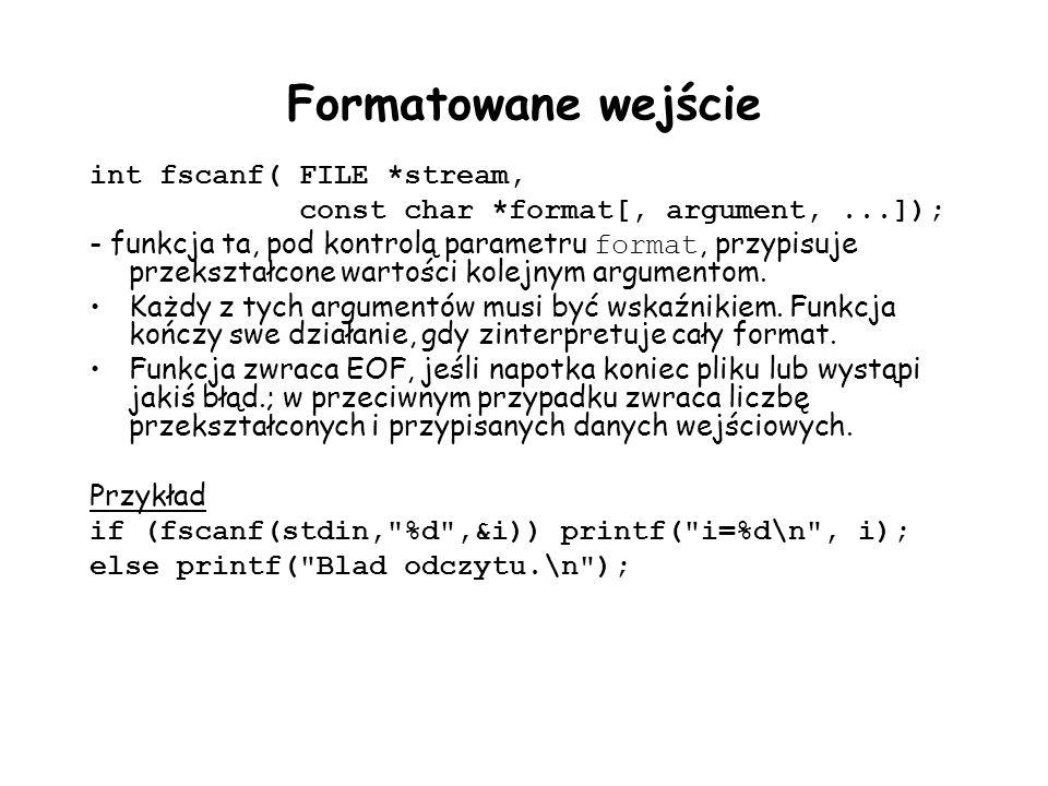 Formatowane wejście int fscanf(FILE *stream, const char *format[, argument,...]); - funkcja ta, pod kontrolą parametru format, przypisuje przekształcone wartości kolejnym argumentom.