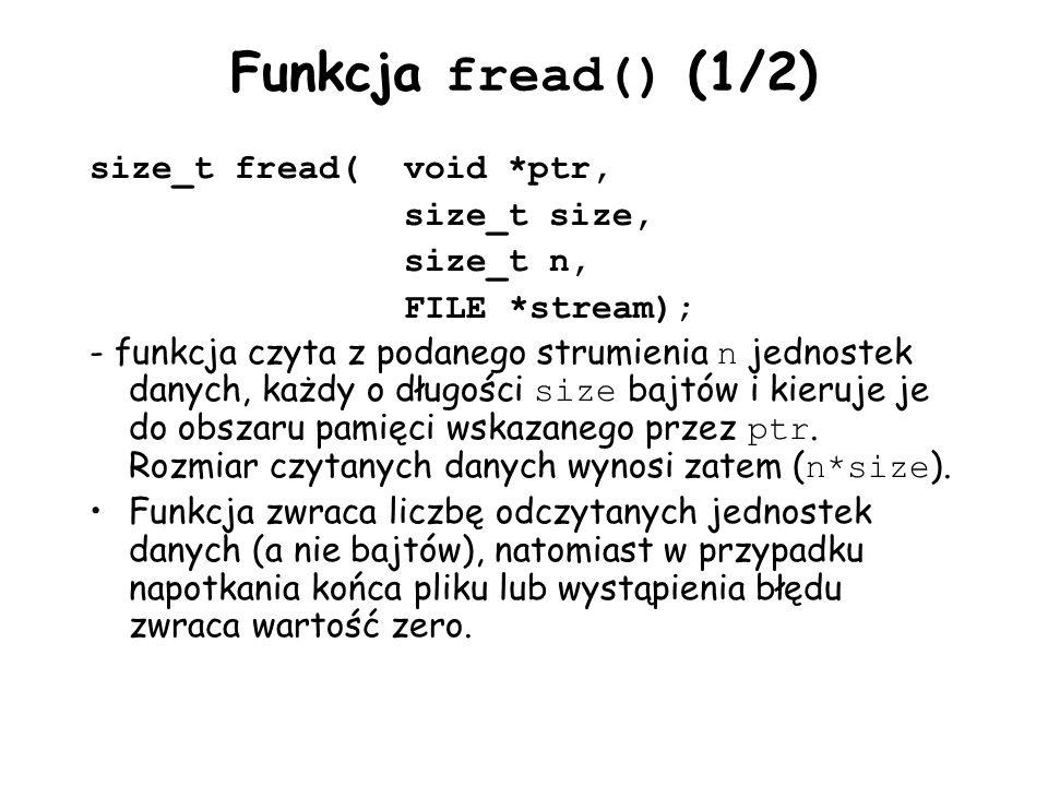 Funkcja fread() (1/2) size_t fread(void *ptr, size_t size, size_t n, FILE *stream); - funkcja czyta z podanego strumienia n jednostek danych, każdy o długości size bajtów i kieruje je do obszaru pamięci wskazanego przez ptr.