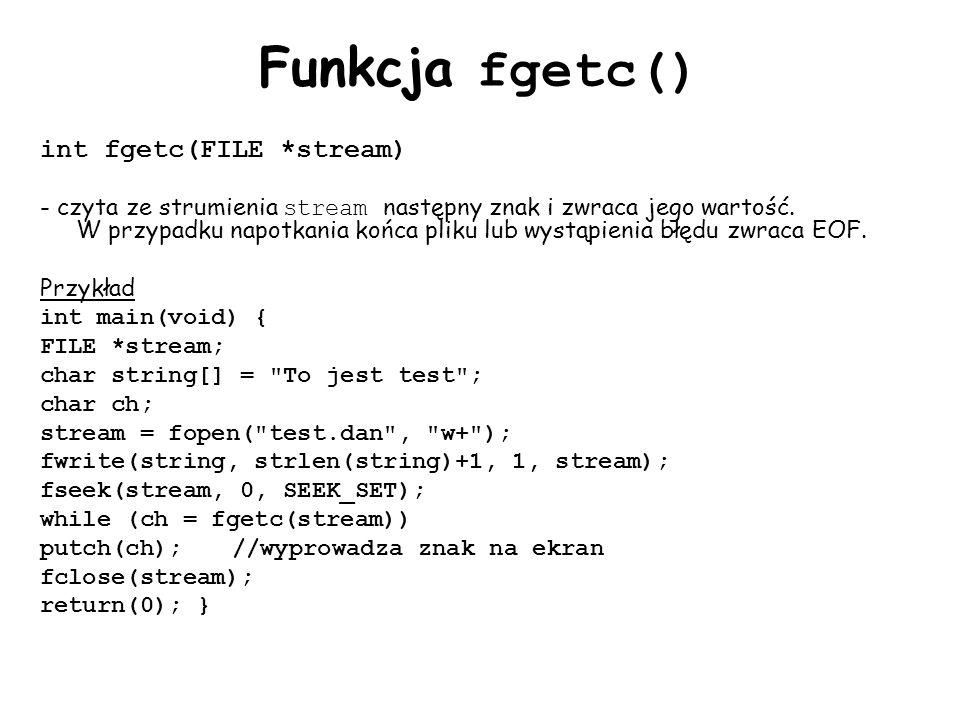 Funkcja fgetc() int fgetc(FILE *stream) - czyta ze strumienia stream następny znak i zwraca jego wartość. W przypadku napotkania końca pliku lub wystą