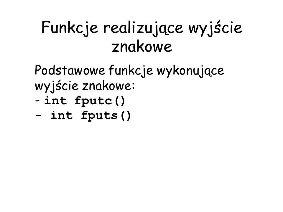 Funkcje realizujące wyjście znakowe Podstawowe funkcje wykonujące wyjście znakowe: - int fputc() - int fputs()