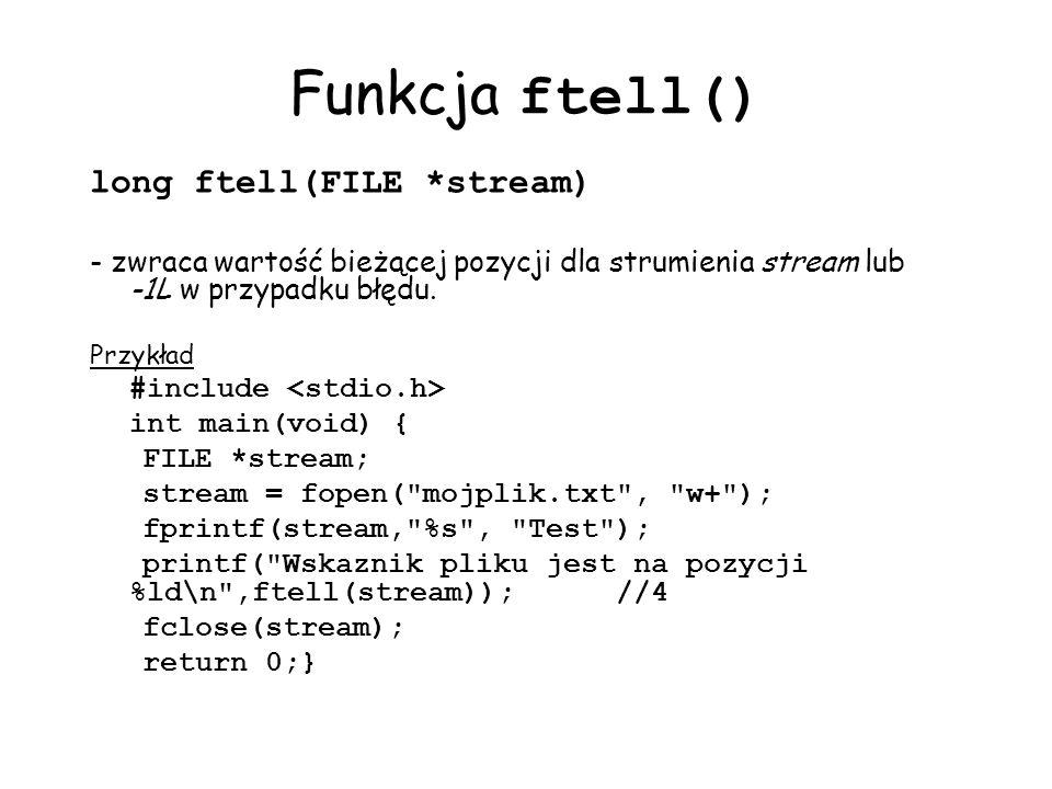 Funkcja ftell() long ftell(FILE *stream) - zwraca wartość bieżącej pozycji dla strumienia stream lub -1L w przypadku błędu. Przykład #include int main