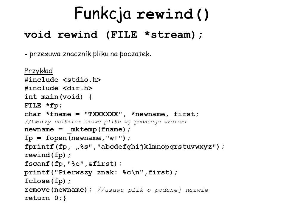 Funkcja rewind() void rewind (FILE *stream); - przesuwa znacznik pliku na początek. Przykład #include int main(void) { FILE *fp; char *fname =
