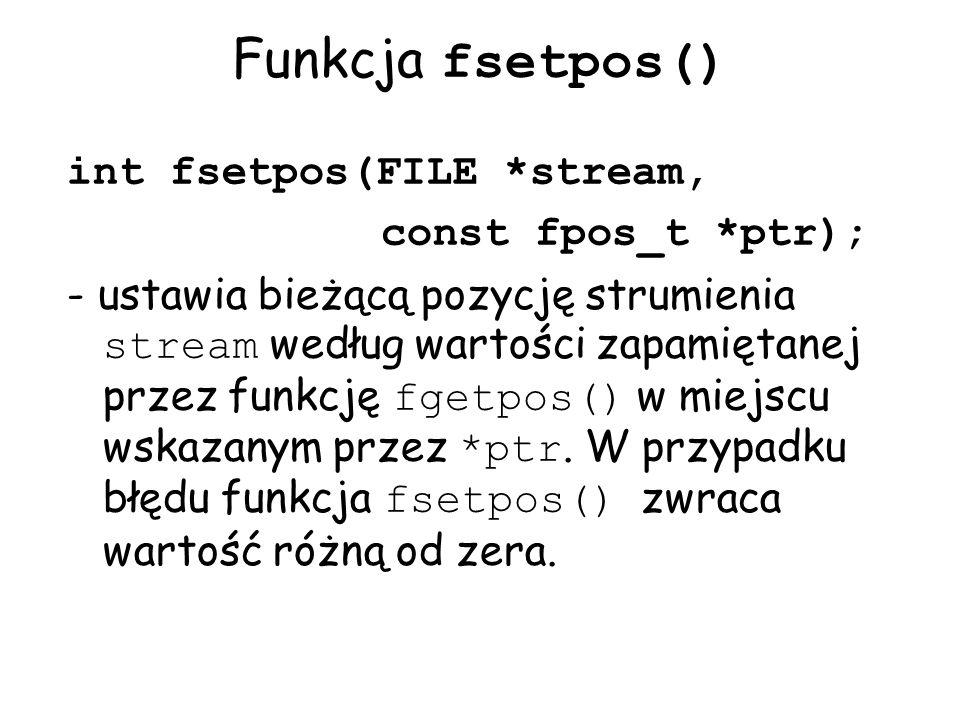 Funkcja fsetpos() int fsetpos(FILE *stream, const fpos_t *ptr); - ustawia bieżącą pozycję strumienia stream według wartości zapamiętanej przez funkcję fgetpos() w miejscu wskazanym przez *ptr.